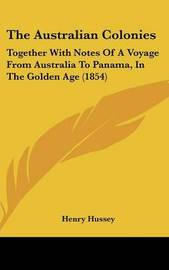 The Australian Colonies: Together With Notes Of A Voyage From Australia To Panama, In The Golden Age (1854) by Henry Hussey image