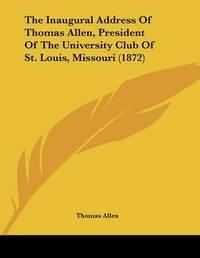The Inaugural Address of Thomas Allen, President of the University Club of St. Louis, Missouri (1872) by Thomas Allen