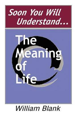 Soon You Will Understand... the Meaning of Life by William Blank