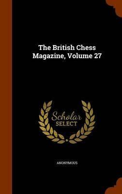 The British Chess Magazine, Volume 27 by * Anonymous image