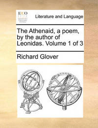 The Athenaid, a Poem, by the Author of Leonidas. Volume 1 of 3 by Richard Glover