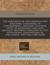 The Substance of Two Sermons One Touching Composing of Controversies, Another Touching Unity of Judgement and Love Amongst Brethren: Preached in Two Honourable Conventions of Parliament: 1657 and 1658 (1659) by Edward Reynolds