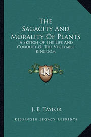 The Sagacity and Morality of Plants: A Sketch of the Life and Conduct of the Vegetable Kingdom by J.E. Taylor