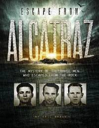 Escape from Alcatraz: The Mystery of the Three Men Who Escaped From The Rock by Eric Braun