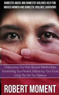 Domestic Abuse and Domestic Violence Help for Abused Women and Domestic Survivors: Overcoming Your Past Abusive Relationships, Transforming Your Prese by Robert Moment image