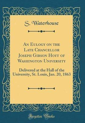 An Eulogy on the Late Chancellor Joseph Gibson Hoyt of Washington University by S. Waterhouse