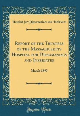 Report of the Trustees of the Massachusetts Hospital for Dipsomaniacs and Inebriates by Hospital for Dipsomaniacs an Inebriates