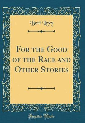 For the Good of the Race and Other Stories (Classic Reprint) by Bert Levy image