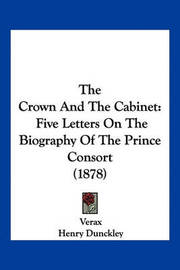 The Crown and the Cabinet: Five Letters on the Biography of the Prince Consort (1878) by . Verax