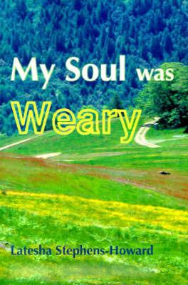 My Soul Was Weary by Latesha Stephens-Howard