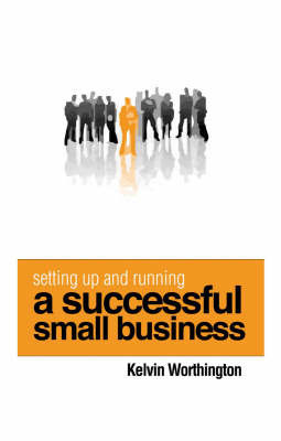 Setting Up and Running a Successful Small Business by Kelvin Worthington
