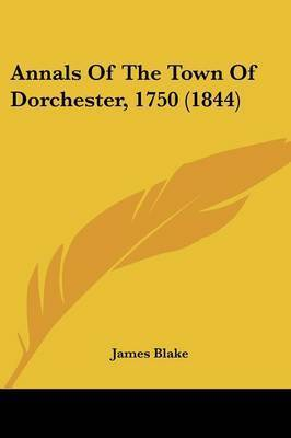 Annals Of The Town Of Dorchester, 1750 (1844) by James Blake