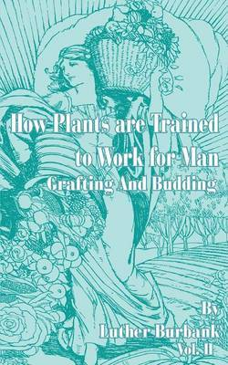 How Plants Are Trained to Work for Man: Grafting and Budding by Luther Burbank