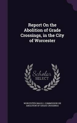 Report on the Abolition of Grade Crossings, in the City of Worcester image