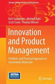 Innovation and Product Management: A Holistic and Practical Approach to Uncertainty Reduction by Kurt Gaubinger