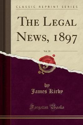 The Legal News, 1897, Vol. 20 (Classic Reprint) by James Kirby