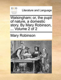 Walsingham; Or, the Pupil of Nature, a Domestic Story. by Mary Robinson, ... Volume 2 of 2 by Mary Robinson