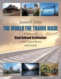 The World the Trains Made by James D. Dilts