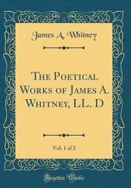 The Poetical Works of James A. Whitney, LL. D, Vol. 1 of 2 (Classic Reprint) by James A. Whitney image