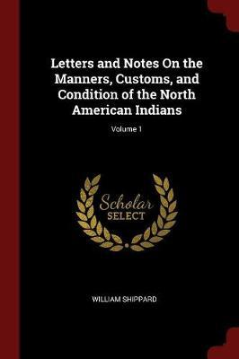 Letters and Notes on the Manners, Customs, and Condition of the North American Indians; Volume 1 by William Shippard image