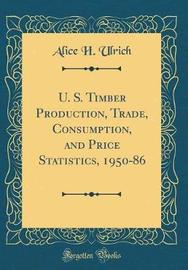 U. S. Timber Production, Trade, Consumption, and Price Statistics, 1950-86 (Classic Reprint) by Alice H Ulrich image