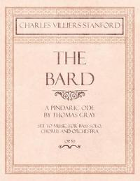 The Bard - A Pindaric Ode by Thomas Gray - Set to Music for Bass Solo, Chorus and Orchestra - Op.50 by Charles Villiers Stanford