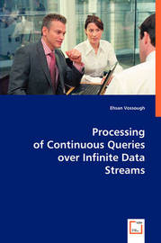 Processing of Continuous Queries Over Infinite Data Streams by Ehsan Vossough