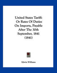 United States Tariff: Or Rates of Duties on Imports, Payable After the 30th September, 1841 (1841) by Edwin Williams