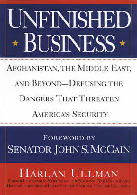 Unfinished Business: Afghanistan, the Middle East, and Beyond - Defusing the Dangers That Threaten America's Security by Harlan Ullman