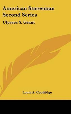 American Statesman Second Series: Ulysses S. Grant by Louis A. Coolridge