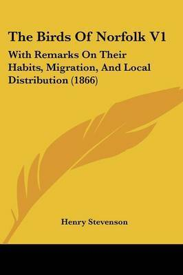 The Birds Of Norfolk V1: With Remarks On Their Habits, Migration, And Local Distribution (1866) by Henry Stevenson