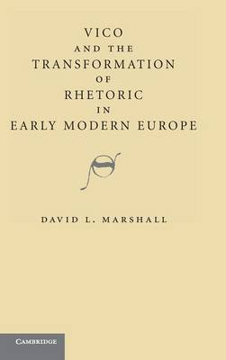 Vico and the Transformation of Rhetoric in Early Modern Europe by David L. Marshall