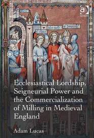 Ecclesiastical Lordship, Seigneurial Power and the Commercialization of Milling in Medieval England by Adam Lucas