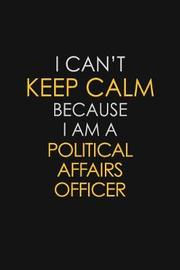 I Can't Keep Calm Because I Am A Political Affairs Officer by Blue Stone Publishers image