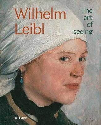 Wilhelm Leibl: The Art of Seeing by Bernhard Von Waldkirch