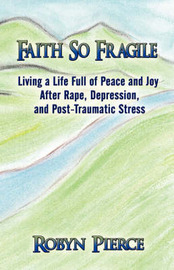 Faith So Fragile: Living a Life Full of Peace and Joy After Rape, Depression, and Post-Traumatic Stress by Robyn Pierce image