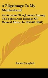 A Pilgrimage To My Motherland: An Account Of A Journey Among The Egbas And Yorubas Of Central Africa, In 1859-60 (1861) by Robert Campbell image