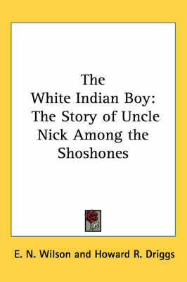 The White Indian Boy: The Story of Uncle Nick Among the Shoshones by E.N. Wilson