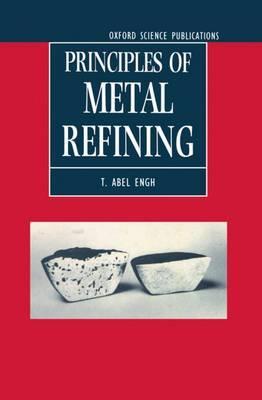 Principles of Metal Refining by T.Abel Engh