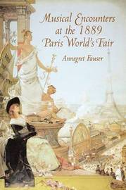 Musical Encounters at the 1889 Paris World's Fair by Annegret Fauser