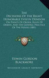 The Decisions of the Right Honorable Evelyn Denison: On Points of Order, Rules of Debate, and the General Practice of the House (1881) by Edwin Gordon Blackmore