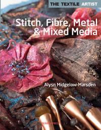 The Textile Artist: Stitch, Fibre, Metal & Mixed Media by Alysn Midgelow-Marsden
