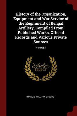 History of the Organization, Equipment and War Service of the Reginment of Bengal Artillery, Compiled from Published Works, Official Records and Various Private Sources; Volume 3 by Francis William Stubbs