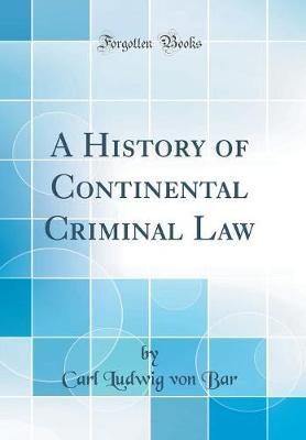 A History of Continental Criminal Law (Classic Reprint) by Carl Ludwig Von Bar