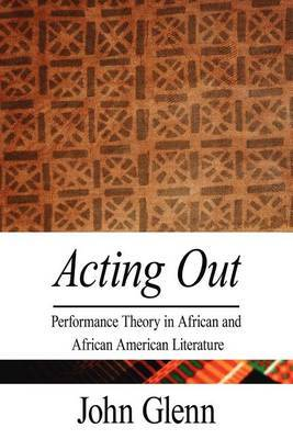 Acting Out: Performance Theory in African and African American Literature by John Glenn (University of Southampton, UK)