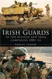 A History of the Irish Guards in the Afghan and Iraq Campaigns 2001-2014 by Marcus Cowper
