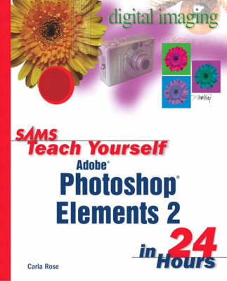 Sams Teach Yourself Photoshop Elements 2 in 24 Hours by Carla Rose