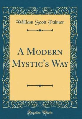 A Modern Mystic's Way (Classic Reprint) by William Scott Palmer