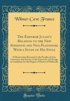 The Emperor Julian's Relation to the New Sophistic and Neo-Platonism; With a Study of His Style by Wilmer Cave France