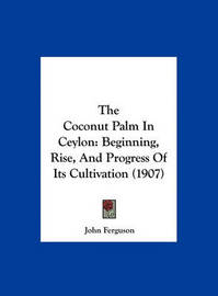The Coconut Palm in Ceylon: Beginning, Rise, and Progress of Its Cultivation (1907) by John Ferguson image